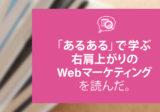 『「あるある」で学ぶ 右肩上がりのWebマーケティング』を読んだ。