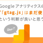 【重要!追記アリ】Google アナリティクスの新タグ「gtag.js」はまだ使わないという判断が良いと思う。