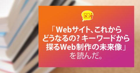 「Webサイト、これからどうなるの? キーワードから探るWeb制作の未来像」を読んだ