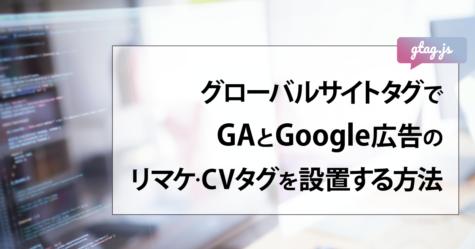 グローバルサイトタグ(gtag.js)でGAとGoogle広告のリマケ・CVタグを設置する方法