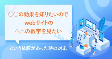 「○○の効果を知りたいのでwebサイトの△△の数字を見たい」という依頼があった時の対応