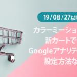 19/08/27以降のカラーミーショップの新カートでのGoogle アナリティクスの設定方法など