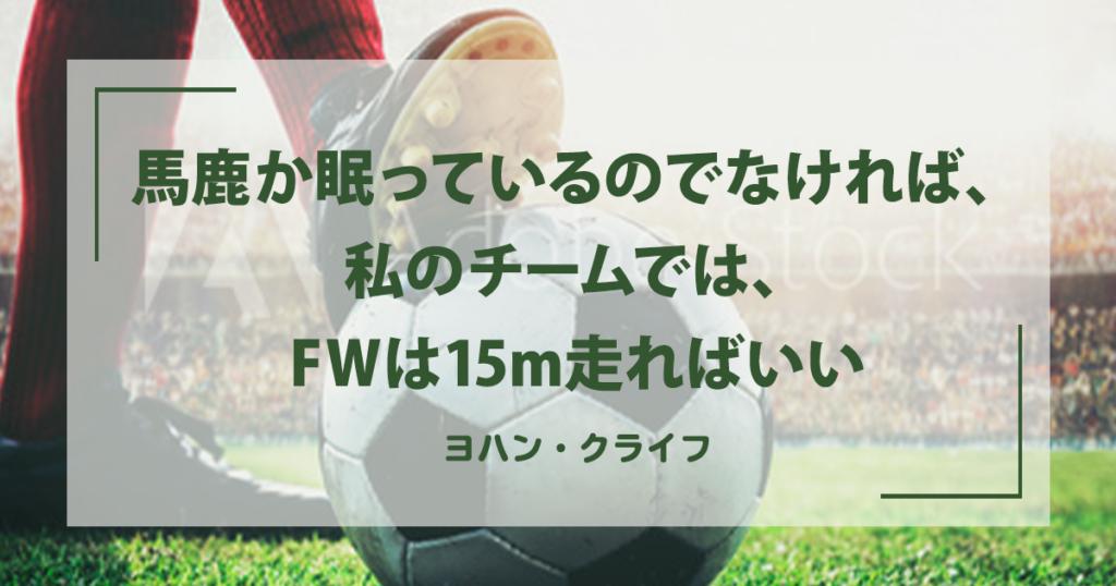 「馬鹿か眠っているのでなければ、私のチームでは、FWは15m走ればいい」ヨハン・クライフ