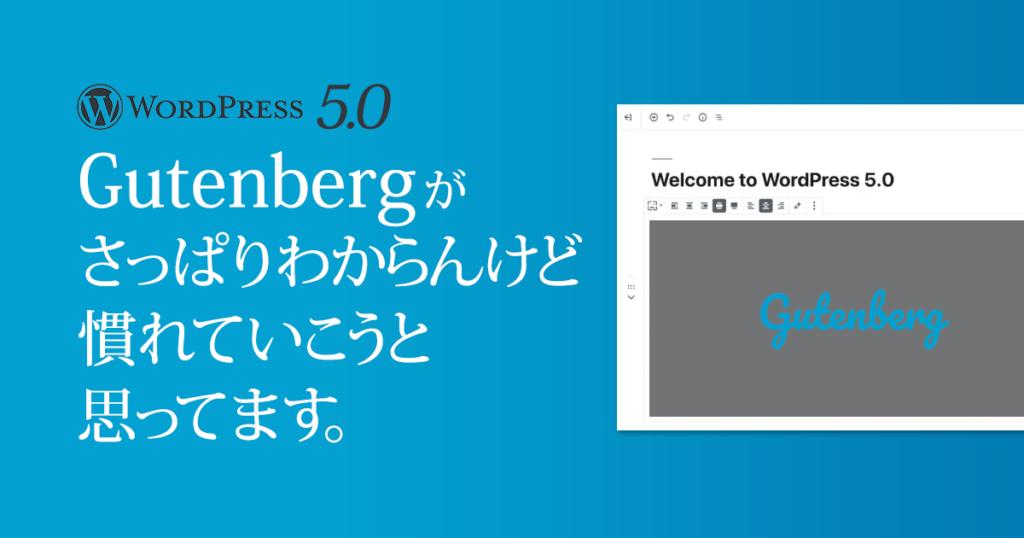WordPress5.0のGutenbergがさっぱりわからんけど慣れていこうと思ってます。